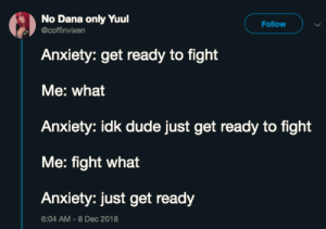 Dank, Dude, and Memes: No Dana only Yuul  coffinvixen  Follow  Anxiety: get ready to fight  Me: what  Anxiety: idk dude just get ready to fight  Me: fight what  Anxiety: just get ready  6:04 AM-8 Dec 2018 meirl by MarshallBanana_ MORE MEMES