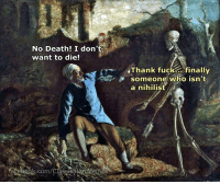 Finals, Fucking, and Death: No Death! I don't  want to die!  KT Thank fuck... finally  someone who isn't  a nihilist  COm