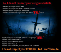 "~Derek~: No, do not respect your religious beliefs.  I respect your right to HAVE them.  I respect your right to PEACEFULLY EXPRESS them.  l respect YOU as long as you respect ME.  EVIL  I do NOT respect your ""right"" to tell me I am an  person  ""HELL""  do NOT respect your ""right"" to tell me I am going to  I do not respect IGNORANCE  do not respect BRAINWASHING  I do not respect CULTS  I do not respect HATRED, BIGOTRY, SEXISM OR TYRANNY  I do not respect your RELIGION. And I don't have to. ~Derek~"