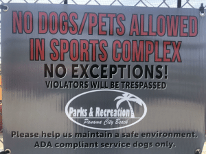 Complex, Dogs, and Sports: NO DOCS/PETS ALLOWED  IN SPORTS COMPLEX  MDIEY  NO EXCEPTIONS!  VIOLATORS WILL BE TRESPASSED  Parks&Recreation  Panama City Beach  Please help us maintain a safe environment.  ADA compljant service dogs only. at least it's better than trespassers will be violated,,,