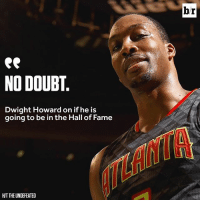 NO DOUBT.  Dwight Howard on if he is  going to be in the Hall of Fame  HIT THE UNDEFEATED  br Interesting...