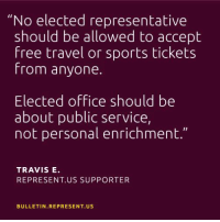 """Memes, Travel, and 🤖: """"No elected representative  should be allowed to accept  free travel or sports tickets  from anyone.  Elected office should be  about public service,  not personal enrichment.""""  TRAVIS E.  REPRESENT. US SUPPORTER  BULLETIN REPRESENT. US Seems like a no-brainer."""