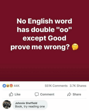 "Book, Good, and Word: No English word  has double ""oo""  except Good  prove me wrong?  551K Comments 3.7K Shares  o Like  Comment  Share  Johnnie Sheffield  Book, try reading one just ended his whole career"