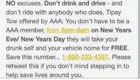 Drunk, Girl Memes, and Eve: NO excuses. Don't drink and drive and  don't ride with anybody who does. Tipsy  Tow offered by AAA: You don't have to be a  AAA member, from 6pm-6am on New Years  Eve/ New Years Day they will take your  drunk self and your vehicle home for FREE.  Save this number...  1-800-222-4357  Please  retweet this if you don't mind stepping in to  help save lives around you. Just a quick heads up for tonight