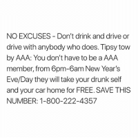 Drunk, Memes, and Alcohol: NO EXCUSES Don't drink and drive or  drive with anybody who does. Tipsy tow  by AAA: You don't have to be a AAA  member, from 6pm-6am New Year's  Eve/Day they will take your drunk self  and your car home for FREE. SAVE THISS  NUMBER: 1-800-222-4357 🍺 🍻 🛑 🚫🚗 👎🏽 🚘 ‼️ AAA ‪NO HAY EXCUSAS: No maneje cuando beba alcohol ni viaje con alguien que lo haga. Tipsy tow por parte de AAA: No tiene que ser miembro de AAA, de 6 p.m. a 6 p.m. Fin de Año-Primero de enero, ellos lo llevarán a usted y su auto a su hogar GRATIS. GUARDE ESTE NÚMERO: 1-800-222-4357‬