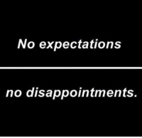No, Expectations, and Disappointments: No expectations  no disappointments.