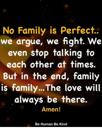 Arguing, Family, and Love: No Family is Perfect..  we argue, we fight. We  even stop talking to  each other at times.  But in the end, family  is family...The love will  always be there  Amen!  Be Human Be Kind Family <3
