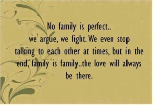 Arguing, Family, and Life: No family is perfect..  we argue, we fight. We even stop  talking to each other at times, but in the  end, family is family..the love will always  be there. 50 Inspirational Pictures Quotes That Could Change Your Life #sayingimages #inspirationalpicturesquotes