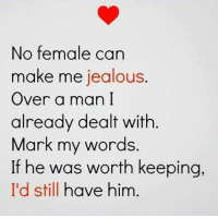 jealous: No female can  make me jealous  Over a man I  already dealt with  Mark my words.  If he was worth keeping,  I'd still have him