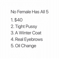 Dammit. 🤨: No Female Has All 5  1. $40  2. Tight Pussy  3. A Winter Coat  4. Real Eyebrows  5. Oil Change Dammit. 🤨
