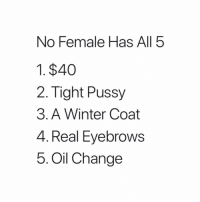 Pussy, Winter, and Oil Change: No Female Has All 5  1. $40  2. Tight Pussy  3. A Winter Coat  4. Real Eyebrows  5. Oil Change @originalgringo boi 😂😂😂😂😂