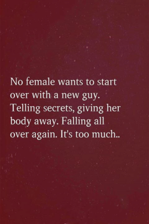 New Guy: No female wants to start  over with a new guy.  Telling secrets, giving her  body away. Falling all  over again. It's too much..