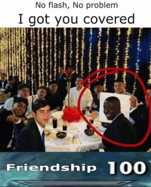 this is friendship on a different level (not mine): No flash, No problem  I got you covered  Friendship 100 this is friendship on a different level (not mine)