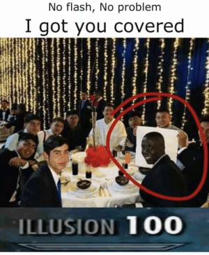 For the bois: No flash, No problem  I got you covered  ILLUSION 100 For the bois