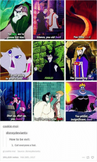 Disney, Memes, and Shut Up: No fool, we're  gonna kill him.  Silence, you old  fooll  I'm not going  to drop it, you  FOOLS!  Shut up, shut up,  you fools!  YouTube Sormyou  How to be evil:  1. Call everyone a fool  p cookie mol Source: disney deviants  291,029 notes Feb 28th, 2017  You little  fool!  The blundering  fool!  You  pitiful,  insignificant, foo