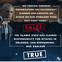 """Homeland, Islam, and Legacy: """"NO FOREIGN TERRORIST  ORGANIZATION HAS SUCCESSFULLY  PLANNED AND EXECUTED AN  ATTACK ON OUR HOMELAND THESE  PAST EIGHT YEARS  THE ISLAMIC STATE HAS CLAIMED  RESPONSIBILITY FOR ATTACKS IN  ORLANDO, SAN BERNARDINO,  AND GARLAND  TRUE During his farewell address, President Obama tried to defend his crumbling legacy. The outgoing President made several inaccurate remarks that try to deflect from the fact he has failed our national security. President Obama will be remembered for his national security failures as President of the United States."""