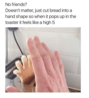Me_irl: No friends?  Doesn't matter, just cut bread into a  hand shape so when it pops up in the  toaster it feels like a high 5 Me_irl