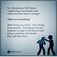 "Memes, 🤖, and Perspective: No, friendship is NOT about  supporting your friends even  when you know they're wrong.""  That's not friendship  That's being an enabler. That's being  an accomplice. Friendship is loving  someone enough to tell them to stop  being a goddamn idiot before  they ruin their lives.  HIGHER PERSPECTIVE Follow our new page @alaskanhashqueen"