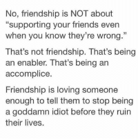 "this is so important:: No, friendship is NOT about  ""supporting your friends even  when you know they're wrong.""  That's not friendship. That's being  an enabler. That's being an  accomplice.  Friendship is loving someone  enough to tell them to stop being  a goddamn idiot before they ruin  their lives. this is so important:"