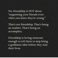 "Friends, Memes, and Friendship: No, friendship is NOT about  ""supporting your friends even  when you know they're wrong.""  That's not friendship. That's being  an enabler. That's being an  accomplice  Friendship is loving someone  enough to tell them to stop being  a goddamn idiot before they ruin  their lives."