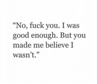 """Fuck You, Fuck, and Good: """"No, fuck you. I wa:s  good enough. But you  made me believe I  wasn't."""""""
