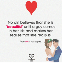 "Memes, 🤖, and Relationship Quotes: No girl believes that she is  beautiful"" until a guy comes  in her life and makes her  realise that she really is!  Type Yes if you agree  RELATIONSHIP  QUOTES"