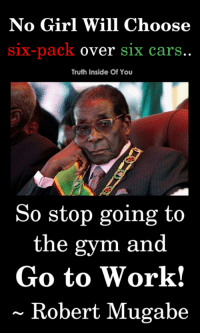 Golden words..!! (Y) :P: No Girl Will Choose  Six-pack over S1x carS  Truth Inside Of You  So stop going to  the gym and  Go to Work!  ~ Robert Mugabe Golden words..!! (Y) :P