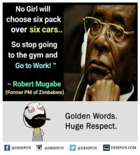 "Be Like, Cars, and Gym: No Girl will  choose six pack  over six carS..  So stop going  to the gym and  Go to Work!""  ~ Robert Mugabe  (Former PM of Zimbabwe)  Golden Words  Huge Respect.  K @DESIFUN 1可@DESIFUN口@DESIFUN  DESIFUN.COM Twitter: BLB247 Snapchat : BELIKEBRO.COM belikebro sarcasm meme Follow @be.like.bro"