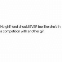 Goes both ways but true indeed❤️💯: No girlfriend should EVER feel like she's in  a competition with another girl Goes both ways but true indeed❤️💯