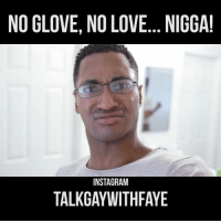Instagram, Love, and Memes: NO GLOVE, NO LOVE... NIGGA!  INSTAGRAM  TALKGAYWITHFAYE 280. Tag a friend if you use condoms. tgwfaye talkgaywithfaye moonchie