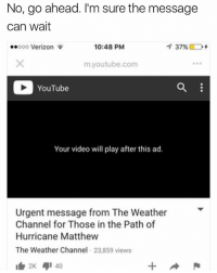 Verizon, youtube.com, and Hurricane: No, go ahead. I'm sure the message  can wait  ..ooo Verizon  10:48 PM  m.youtube.com  YouTube  Your video will play after this ad.  Urgent message from The Weather  Channel for Those in the Path of  Hurricane Matthew  The Weather Channel 23,859 views  1白2K 4,1 40 🤣😂🤣😂