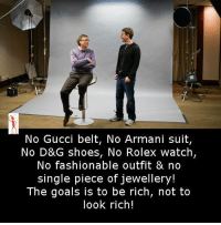 no: No Gucci belt, No Armani suit,  No D&G shoes, No Rolex watch,  No fashionable outfit & no  single piece of jewellery!  The goals is to be rich, not to  look rich!