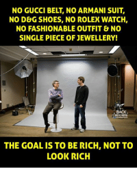 Being Rich, Gucci, and Memes: NO GUCCI BELT, NO ARMANI SUIT,  NO DEG SHOES, NO ROLEX WATCH,  NO FASHIONABLE OUTFIT & NO  SINGLE PIECE OF JEWELLERY!  BACK.  BENCHERS  THE GOAL IS TO BE RICH, NOT TO  LOOK RICH