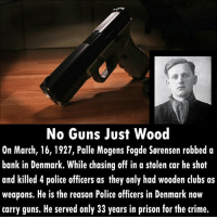 Crime, Guns, and Memes: No Guns Just Wood  On March, 16, 1927, Palle Mogens Fogde Sørensen robbed a  bank in Denmark. While chasing off in a stolen car he shot  and killed 4 police officers as they only had wooden clubs as  weapons. He is the reason Police officers in Denmark now  carry guns. He served only 33 years in prison for the crime. You will be surprised to learn that it is the longest prison sentence in recent history served in Denmark. The maximum prison sentence there is 16 years. . . . . . . . . . denmark danish copenhagen history robbery criminology unbelievable killer robber