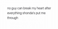Memes, Break, and Heart: no guy can break my heart after  everything shonda's put me  through on point https://t.co/BGSMvRmZJI