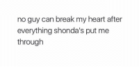 Memes, Break, and Heart: no guy can break my heart after  everything shonda's put me  through on point https://t.co/IodfGNh6iR