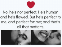 perfect: No, he's not perfect. He's human  and he's flawed. But he's perfect to  me, and perfect for me; and that's  all that matters.
