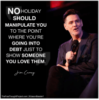 Facebook, Love, and Memes: NO HoLIDAy  SHOULD  MANIPULATE YOU  TO THE POINT  WHERE YOU'RE  GOING INTO  DEBT JUST TO  SHOW SOMEONE  YOU LOVE THEM  autr  TheFreeThoughtProject.com | @JasonBassler1 Kind of makes you think, doesn't it? 💭🤔🤔🤔🤔💭 Join Us: @TheFreeThoughtProject 💭 TheFreeThoughtProject 💭 LIKE our Facebook page & Visit our website for more News and Information. Link in Bio... 💭 www.TheFreeThoughtProject.com