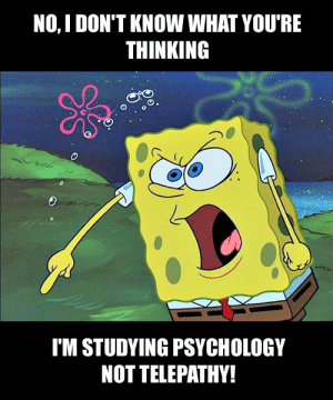 This is for the psychology Students: NO, I DON'T KNOW WHAT YOU'RE  THINKING  O.  IM STUDYING PSYCHOLOGY  NOT TELEPATHY! This is for the psychology Students