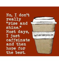 "#jussayin: No, I don't  really  ""rise and  shine.""  Most days,  I just  caffeinate  and then  hope for  the best.  SWEATPANTSANDCOFFEE.COM #jussayin"
