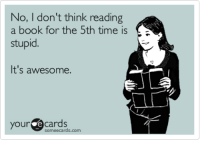 Book, Ecards, and Someecards: No, I don't think reading  a book for the 5th time is  stupid  It's awesome.  our ecards  someecards.com It's awesome... and what you should be surprised at is that it's ONLY the 5th time!