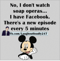 Memes, fb.com, and Opera: No, I don't watch  soap operas...  I have Facebook.  There's a new episode  every 5 minutes  Fb.com/Laughoutloudly247