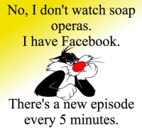 Club, Facebook, and Memes: No, I don't watch soap  operas.  I have Facebook  There's a new episode  every 5 minutes. Join Funny Club <3