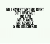 NO. I HAVEN'T MET MR. RIGHT  BUT HAVE MET  MR. LIAR  MR. PLAYER  MR. ASSHOLE  & MR. DOUCHEBAG