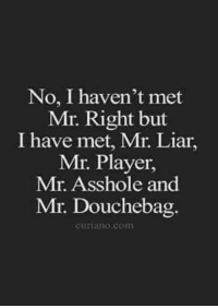 Douchebag, Memes, and Mets: No, I haven't met  Mr. Right but  I have met, Mr. Liar,  Mr. Player,  Mr. Asshole and  Mr. Douchebag  Curiano. Com 💯  - Treat Her Right Bro