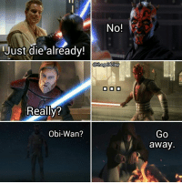 Memes, Obie, and 🤖: No!  i Just die already!  athegoldalaw  Really?  Obi-Wan?  Go  a Way Maul just wants to play. ( StarWars ThePhantomMenace TheCloneWars Rebels StarWarsRebels ObiWanKenobi DarthMaul Maul)
