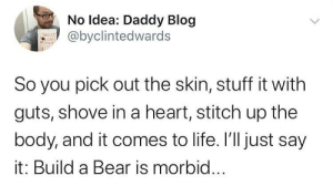 Thanks, I hate Build-a-Bear: No Idea: Daddy Blog  @byclintedwards  SiIcce  So you pick out the skin, stuff it with  guts, shove in a heart, stitch up the  body, and it comes to life. I'll just say  it: Build a Bear is morbid... Thanks, I hate Build-a-Bear