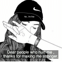 im fine: No, I'm fine  Dear people who hurt me  thanks for making me stronger.