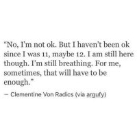 "still breathing: ""No, I'm not ok. But I haven't been ok  since I was 11, maybe 12. I am still here  though. I'm still breathing. For me,  sometimes, that will have to be  enough.""  - Clementine Von Radics (via argufy)"