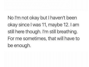 still breathing: No I'm not okay but I haven't been  okay since I was 11, maybe 12. I am  still here though. I'm still breathing.  For me sometimes, that will have to  be enough.